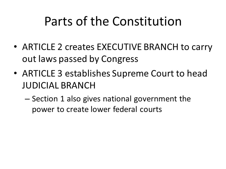 Parts of the Constitution ARTICLE 2 creates EXECUTIVE BRANCH to carry out laws passed by Congress ARTICLE 3 establishes Supreme Court to head JUDICIAL BRANCH – Section 1 also gives national government the power to create lower federal courts
