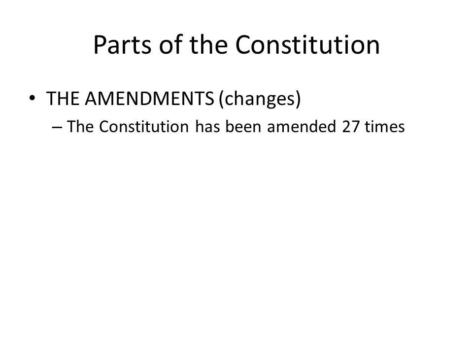 Parts of the Constitution THE AMENDMENTS (changes) – The Constitution has been amended 27 times