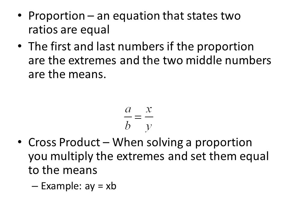Proportion – an equation that states two ratios are equal The first and last numbers if the proportion are the extremes and the two middle numbers are the means.