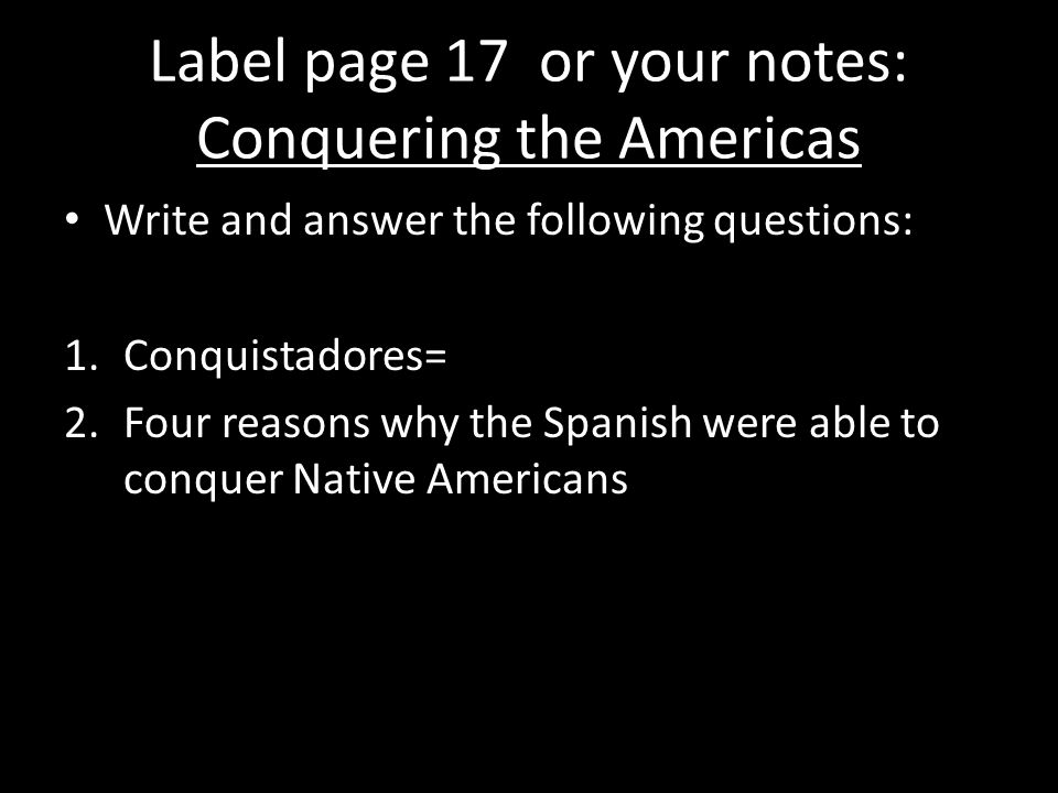 Label page 17 or your notes: Conquering the Americas Write and answer the following questions: 1.Conquistadores= 2.Four reasons why the Spanish were able to conquer Native Americans