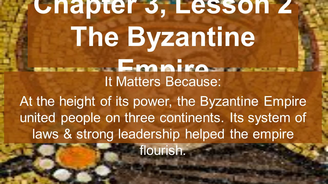 Chapter 3, Lesson 2 The Byzantine Empire It Matters Because: At the height of its power, the Byzantine Empire united people on three continents.