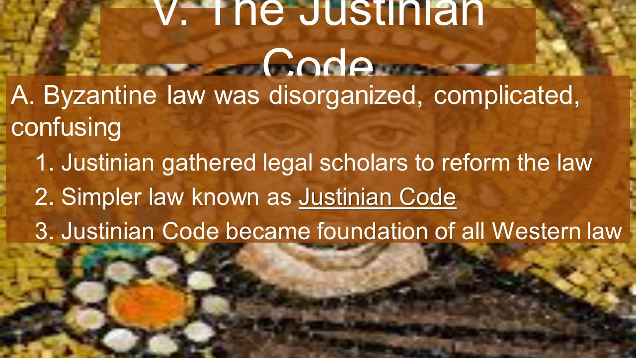 V. The Justinian Code A. Byzantine law was disorganized, complicated, confusing 1.
