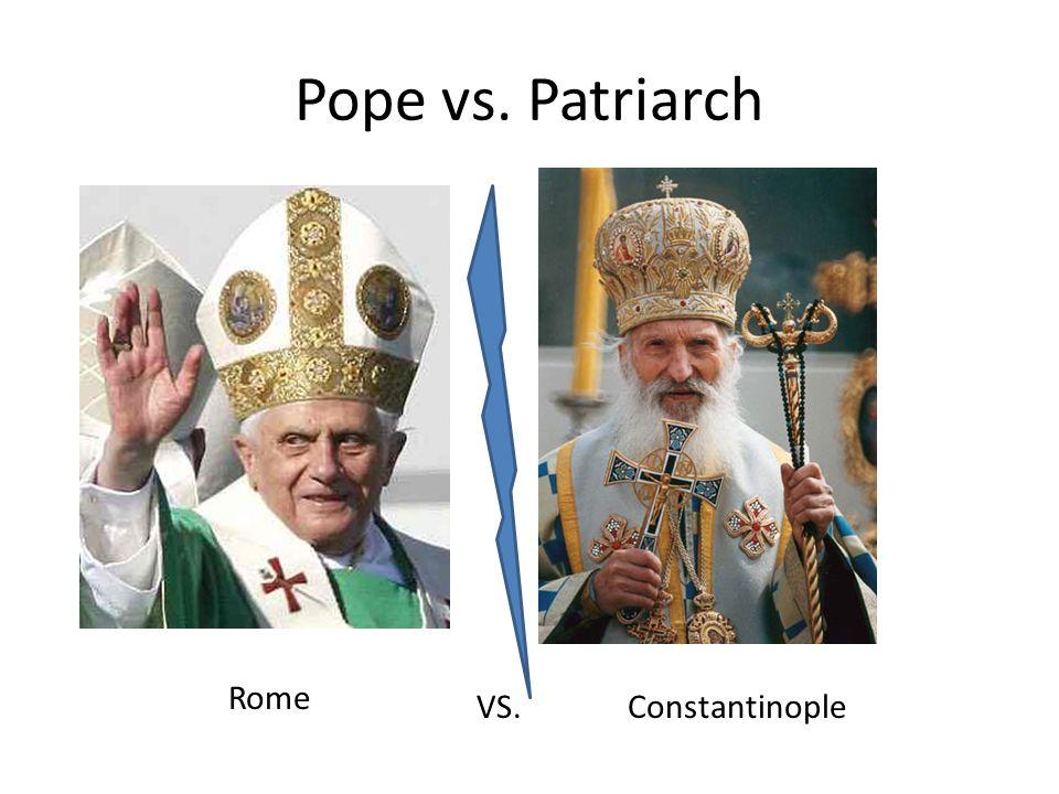 Pope vs. Patriarch Rome Constantinople VS.