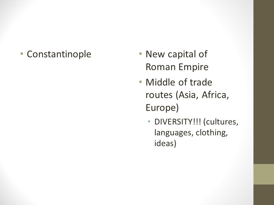 Constantinople New capital of Roman Empire Middle of trade routes (Asia, Africa, Europe) DIVERSITY!!.