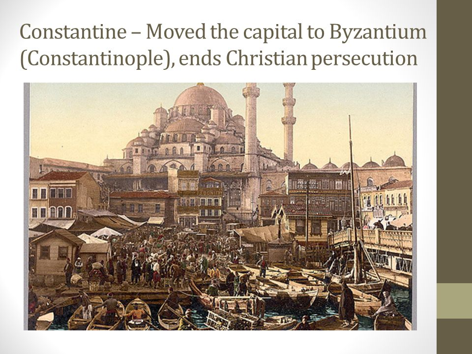 Constantine – Moved the capital to Byzantium (Constantinople), ends Christian persecution