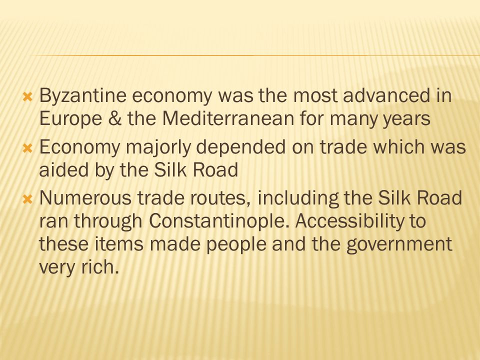  Byzantine economy was the most advanced in Europe & the Mediterranean for many years  Economy majorly depended on trade which was aided by the Silk Road  Numerous trade routes, including the Silk Road ran through Constantinople.