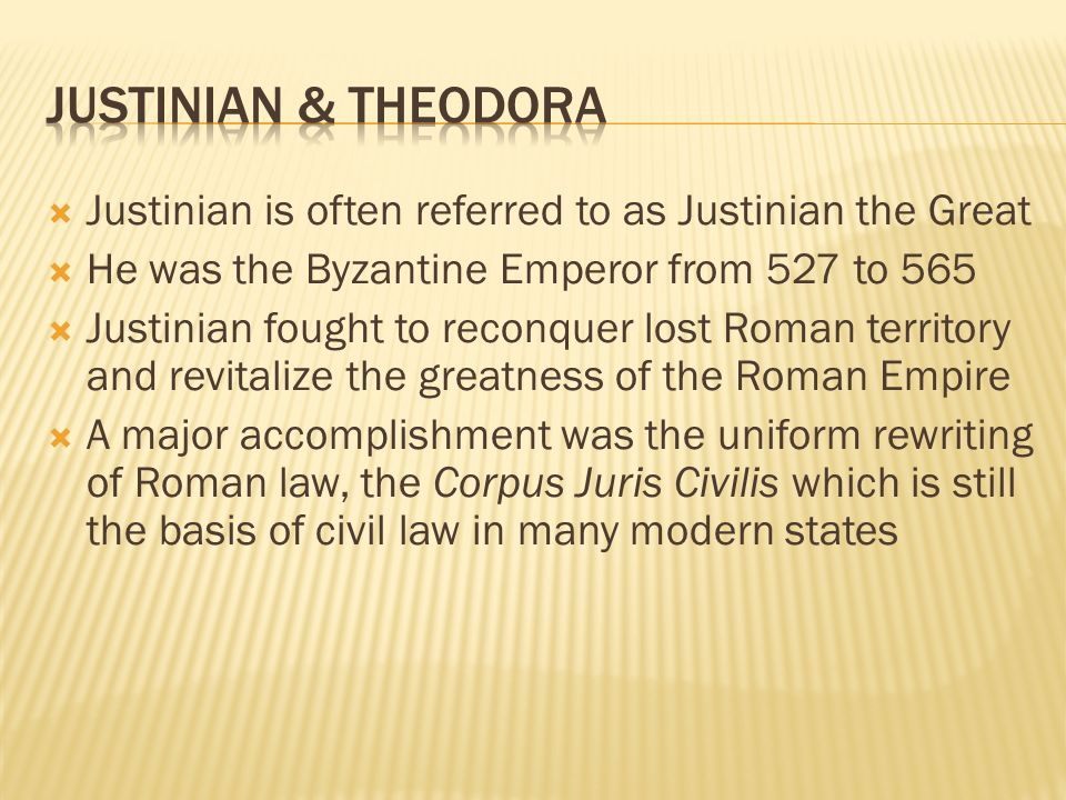  Justinian is often referred to as Justinian the Great  He was the Byzantine Emperor from 527 to 565  Justinian fought to reconquer lost Roman territory and revitalize the greatness of the Roman Empire  A major accomplishment was the uniform rewriting of Roman law, the Corpus Juris Civilis which is still the basis of civil law in many modern states