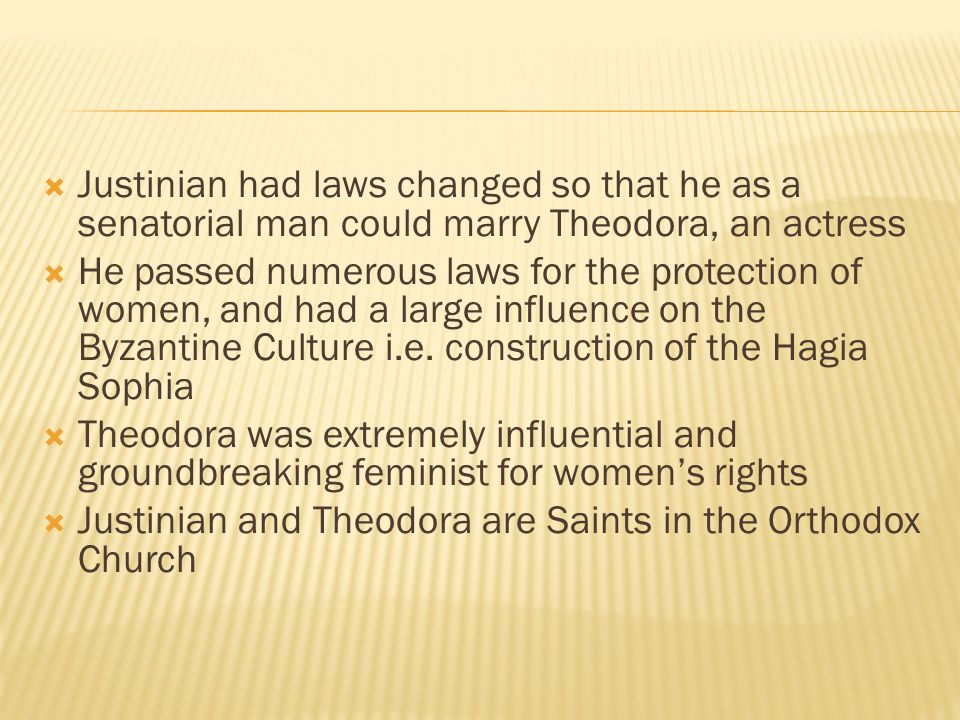  Justinian had laws changed so that he as a senatorial man could marry Theodora, an actress  He passed numerous laws for the protection of women, and had a large influence on the Byzantine Culture i.e.