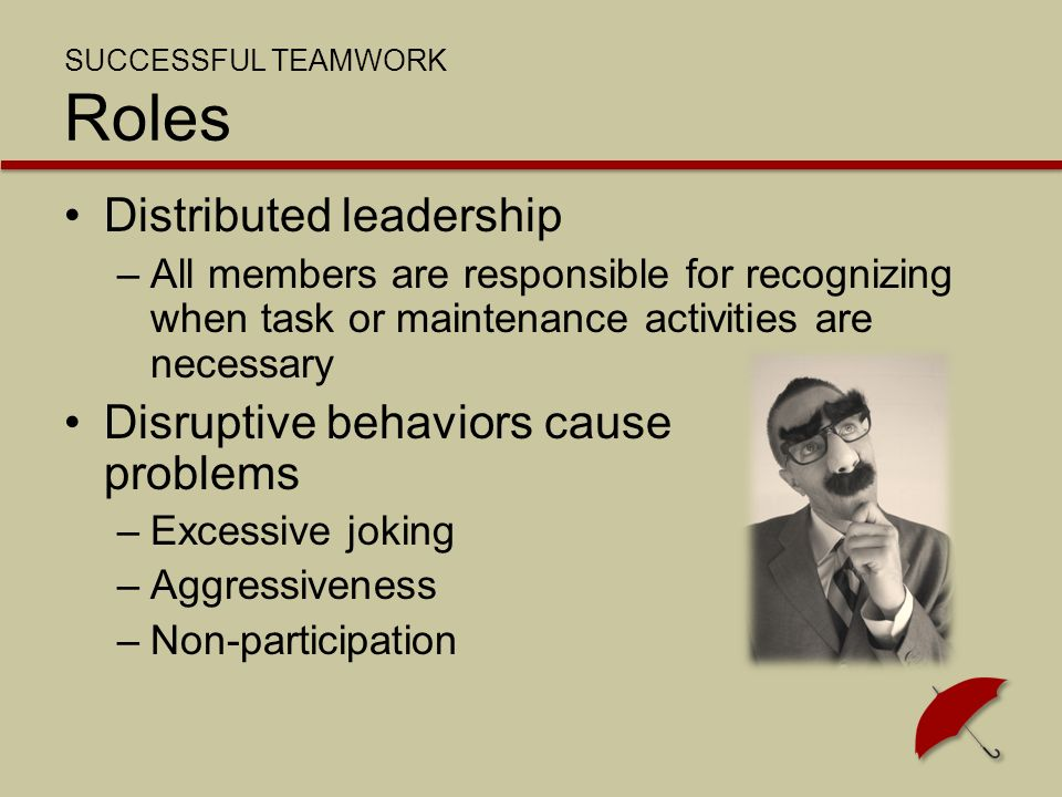 SUCCESSFUL TEAMWORK Roles Distributed leadership –All members are responsible for recognizing when task or maintenance activities are necessary Disruptive behaviors cause problems –Excessive joking –Aggressiveness –Non-participation