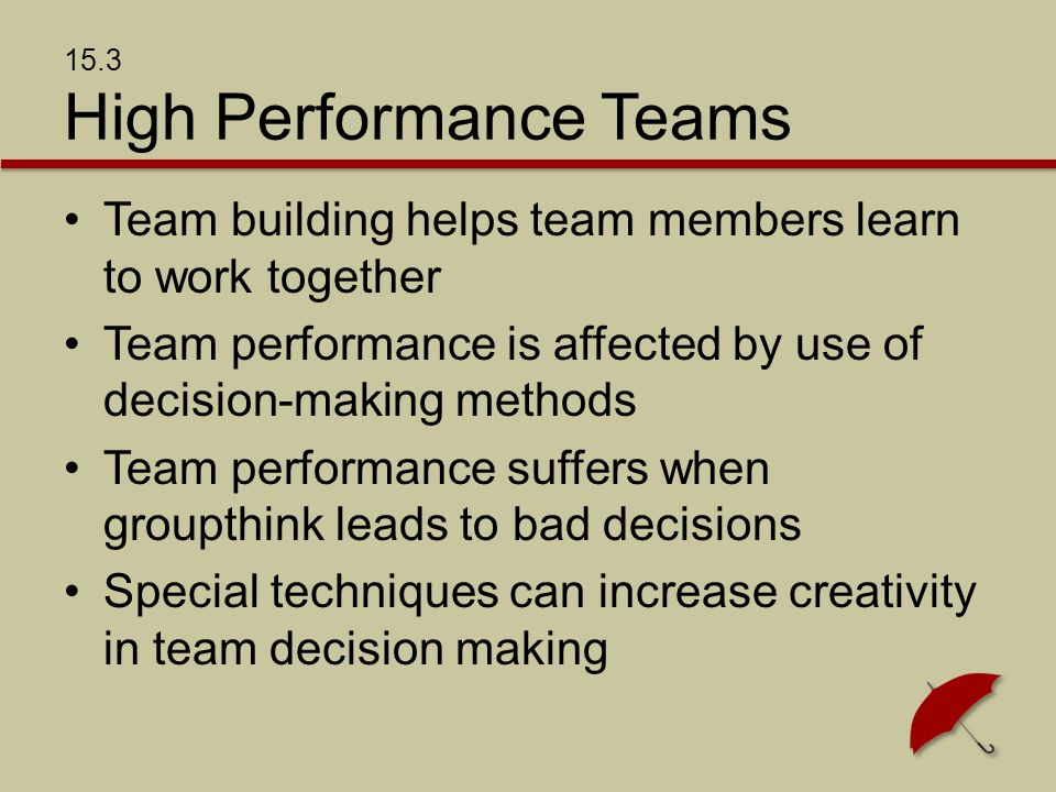 15.3 High Performance Teams Team building helps team members learn to work together Team performance is affected by use of decision-making methods Team performance suffers when groupthink leads to bad decisions Special techniques can increase creativity in team decision making