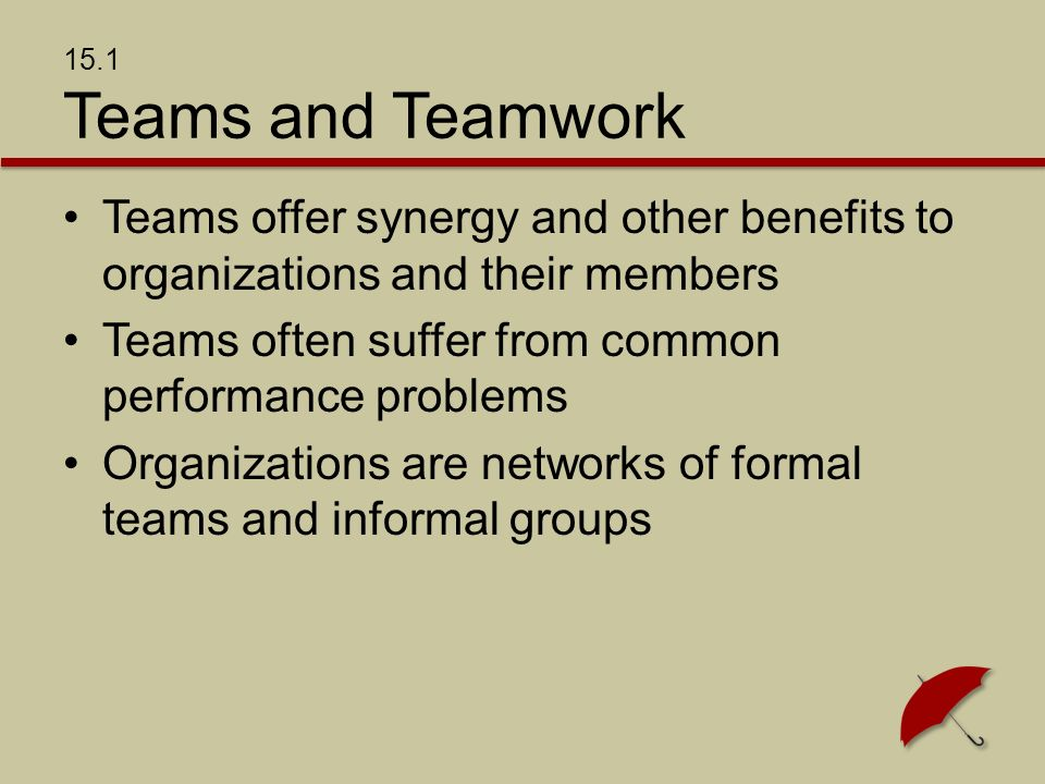 15.1 Teams and Teamwork Teams offer synergy and other benefits to organizations and their members Teams often suffer from common performance problems Organizations are networks of formal teams and informal groups