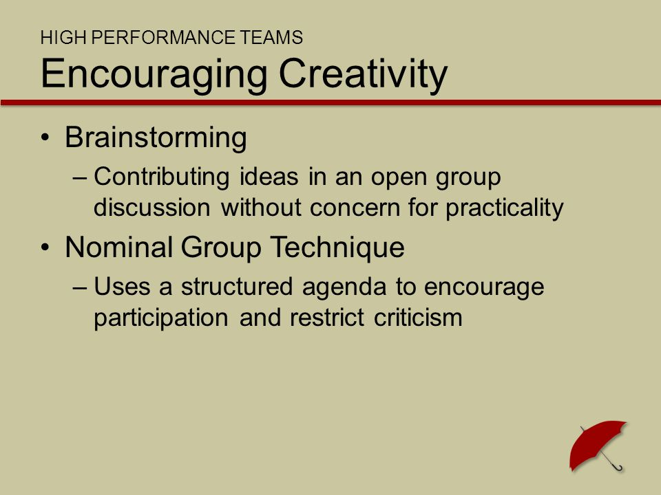 HIGH PERFORMANCE TEAMS Encouraging Creativity Brainstorming –Contributing ideas in an open group discussion without concern for practicality Nominal Group Technique –Uses a structured agenda to encourage participation and restrict criticism