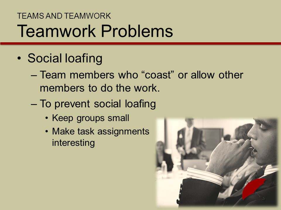 TEAMS AND TEAMWORK Teamwork Problems Social loafing –Team members who coast or allow other members to do the work.