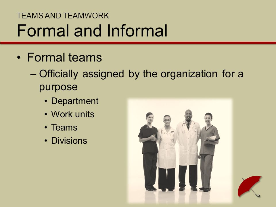 TEAMS AND TEAMWORK Formal and Informal Formal teams –Officially assigned by the organization for a purpose Department Work units Teams Divisions