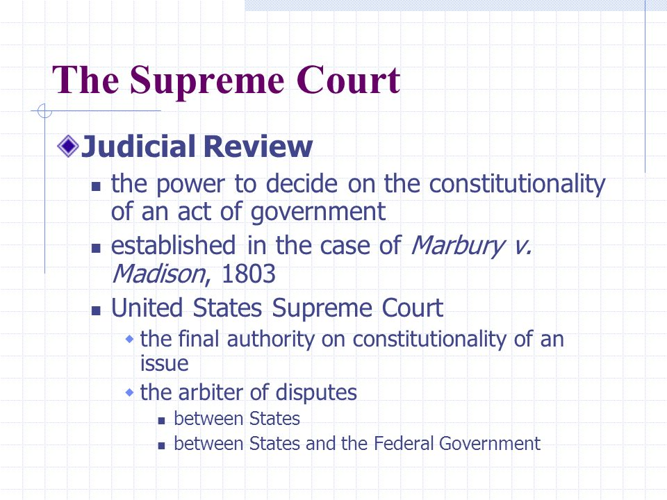The Supreme Court Judicial Review the power to decide on the constitutionality of an act of government established in the case of Marbury v.