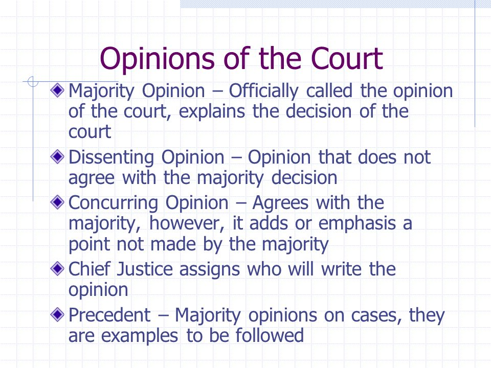 Opinions of the Court Majority Opinion – Officially called the opinion of the court, explains the decision of the court Dissenting Opinion – Opinion that does not agree with the majority decision Concurring Opinion – Agrees with the majority, however, it adds or emphasis a point not made by the majority Chief Justice assigns who will write the opinion Precedent – Majority opinions on cases, they are examples to be followed