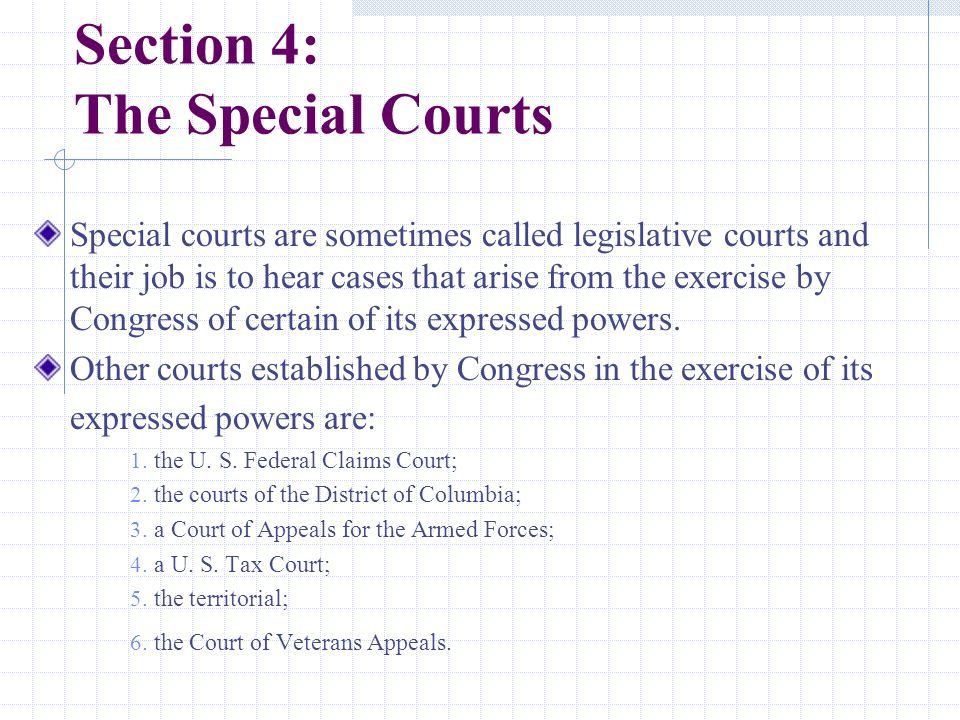 Section 4: The Special Courts Special courts are sometimes called legislative courts and their job is to hear cases that arise from the exercise by Congress of certain of its expressed powers.