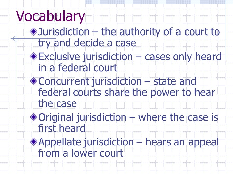 Vocabulary Jurisdiction – the authority of a court to try and decide a case Exclusive jurisdiction – cases only heard in a federal court Concurrent jurisdiction – state and federal courts share the power to hear the case Original jurisdiction – where the case is first heard Appellate jurisdiction – hears an appeal from a lower court