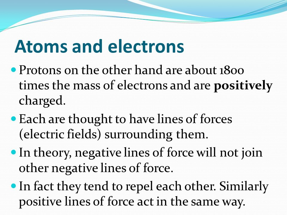 Atoms and electrons Protons on the other hand are about 1800 times the mass of electrons and are positively charged.