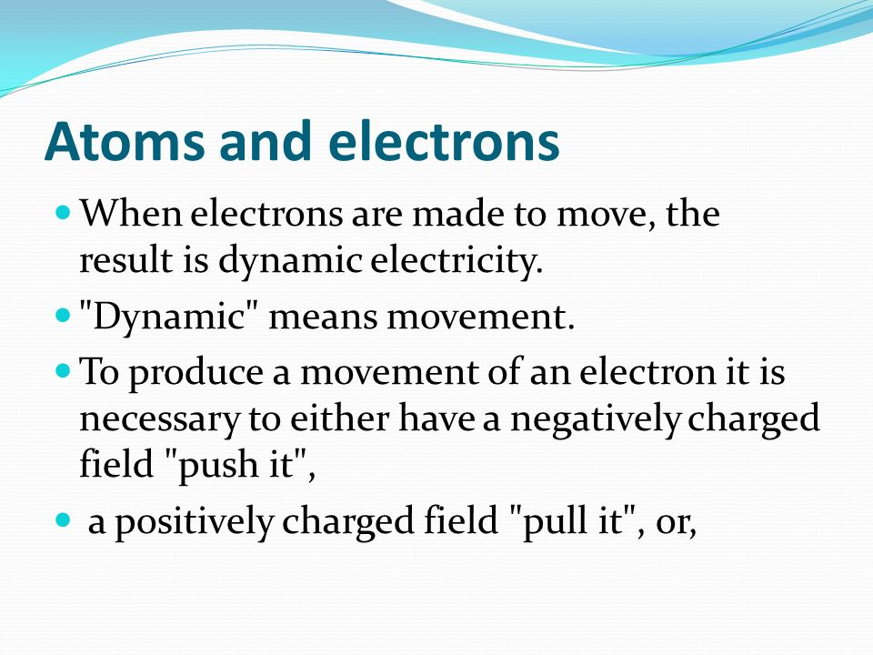 Atoms and electrons When electrons are made to move, the result is dynamic electricity.