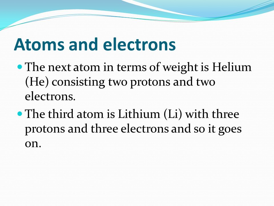Atoms and electrons The next atom in terms of weight is Helium (He) consisting two protons and two electrons.