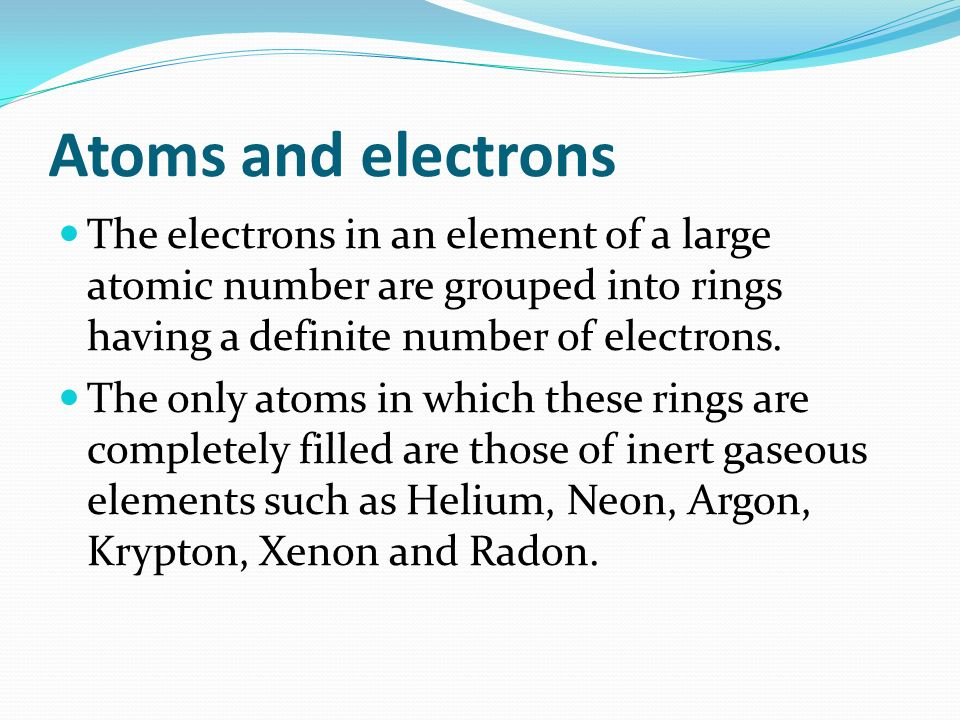 Atoms and electrons The electrons in an element of a large atomic number are grouped into rings having a definite number of electrons.