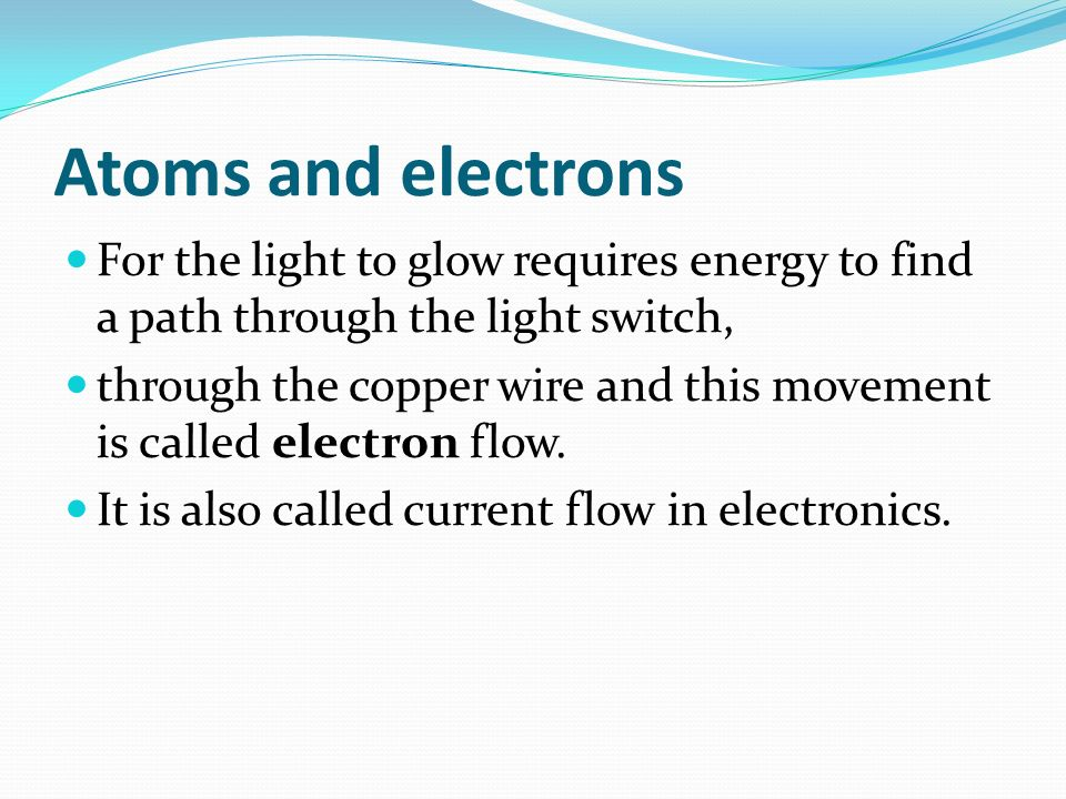 Atoms and electrons For the light to glow requires energy to find a path through the light switch, through the copper wire and this movement is called electron flow.