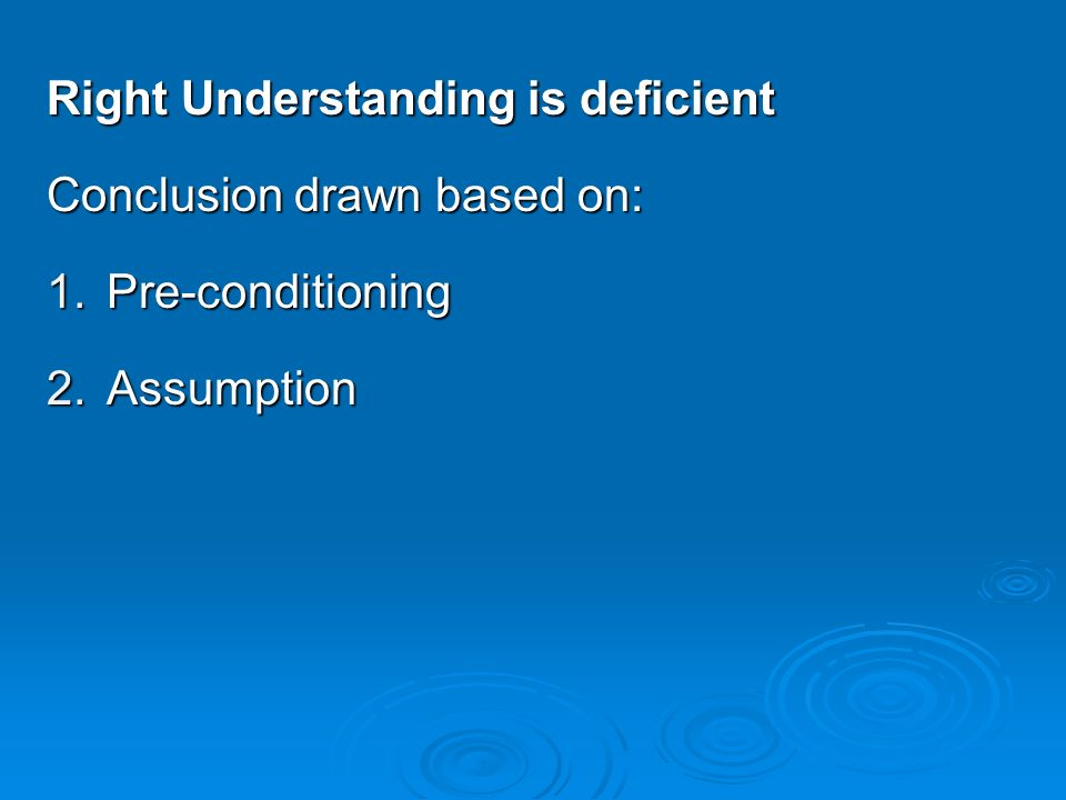 Right Understanding is deficient Conclusion drawn based on: 1.Pre-conditioning 2.Assumption