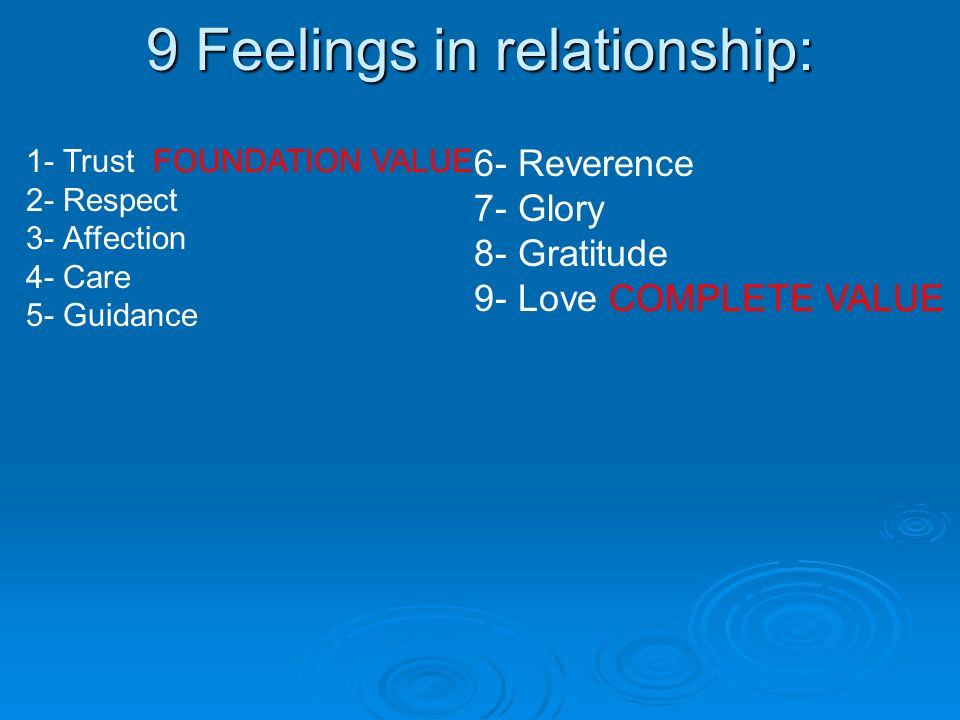 9 Feelings in relationship: 1- Trust FOUNDATION VALUE 2- Respect 3- Affection 4- Care 5- Guidance 6- Reverence 7- Glory 8- Gratitude 9- Love COMPLETE