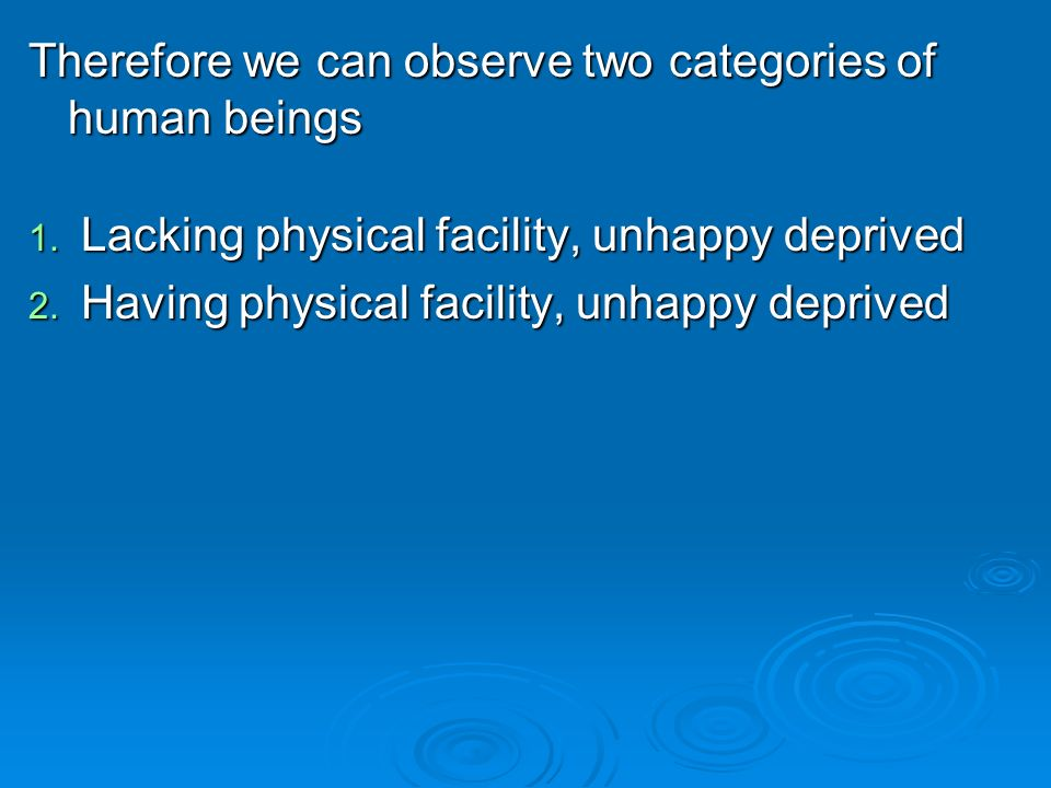 Therefore we can observe two categories of human beings 1. Lacking physical facility, unhappy deprived 2. Having physical facility, unhappy deprived