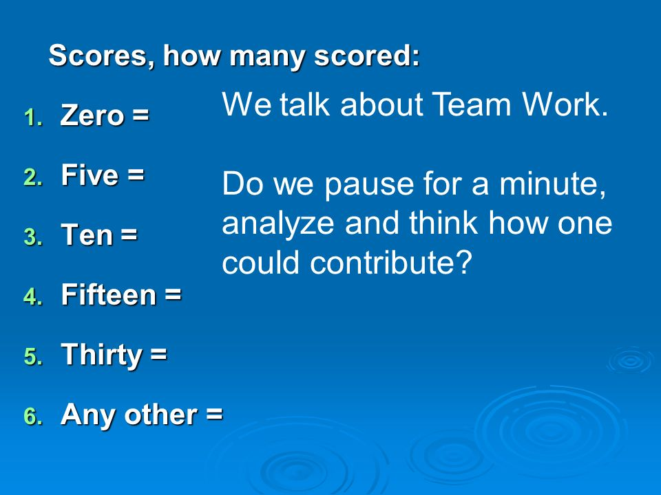 Scores, how many scored: 1. Zero = 2. Five = 3. Ten = 4. Fifteen = 5. Thirty = 6. Any other = We talk about Team Work. Do we pause for a minute, analy