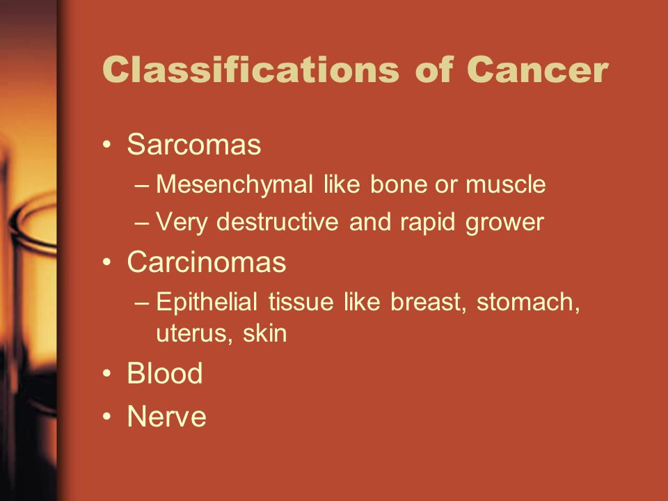 Classifications of Cancer Sarcomas –Mesenchymal like bone or muscle –Very destructive and rapid grower Carcinomas –Epithelial tissue like breast, stomach, uterus, skin Blood Nerve