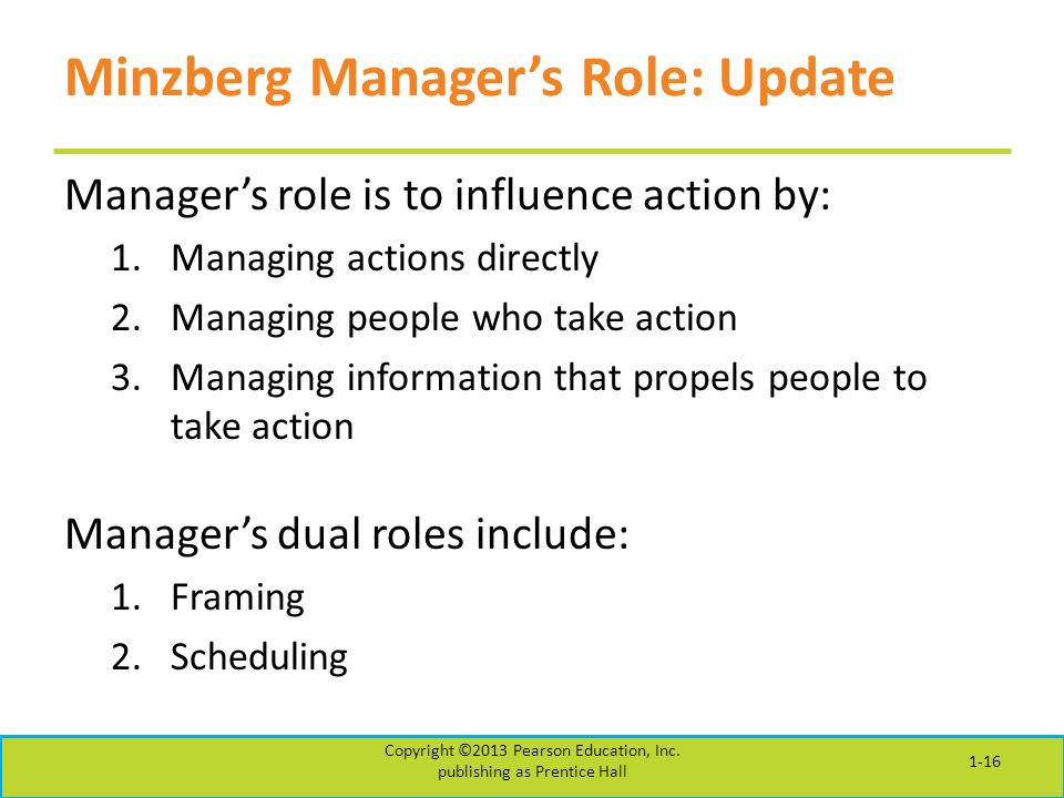 Minzberg Manager's Role: Update Manager's role is to influence action by: 1.Managing actions directly 2.Managing people who take action 3.Managing information that propels people to take action Manager's dual roles include: 1.Framing 2.Scheduling Copyright ©2013 Pearson Education, Inc.