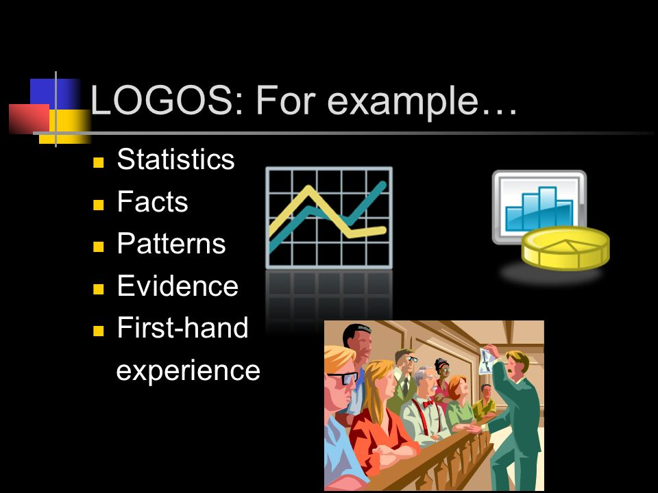 LOGOS: For example… Statistics Facts Patterns Evidence First-hand experience