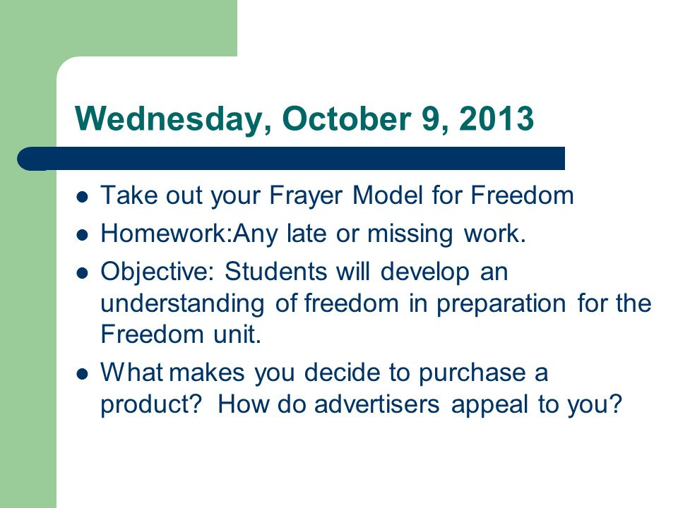 Wednesday, October 9, 2013 Take out your Frayer Model for Freedom Homework:Any late or missing work.