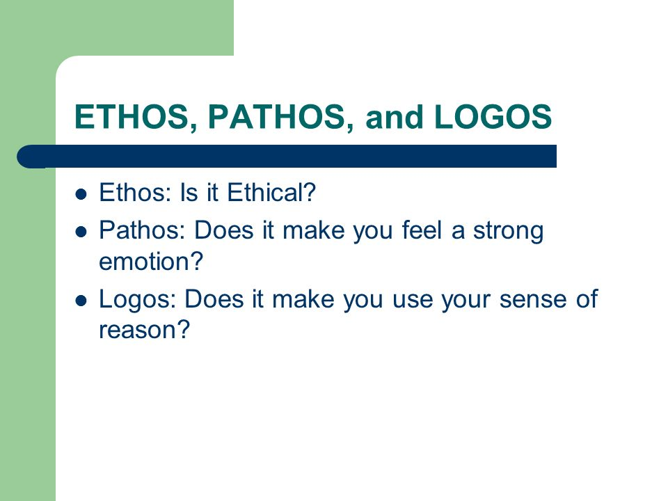 ETHOS, PATHOS, and LOGOS Ethos: Is it Ethical. Pathos: Does it make you feel a strong emotion.