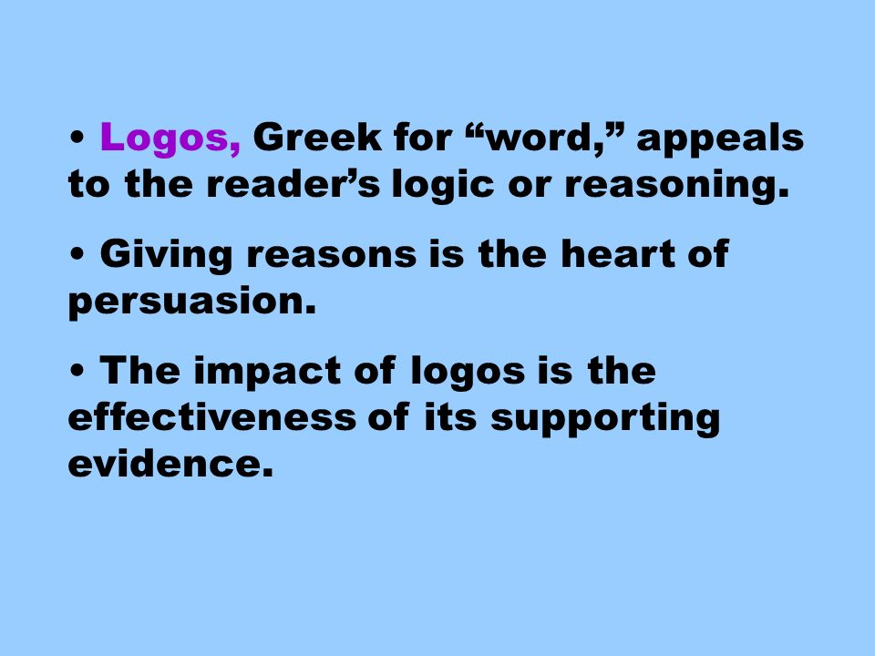Logos, Greek for word, appeals to the reader's logic or reasoning.