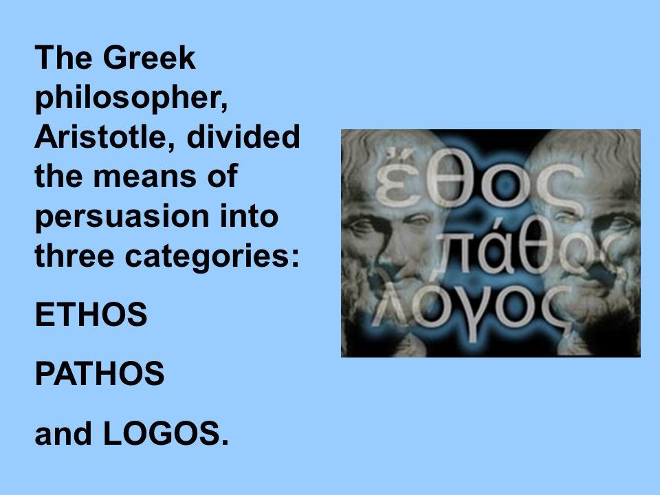 The Greek philosopher, Aristotle, divided the means of persuasion into three categories: ETHOS PATHOS and LOGOS.