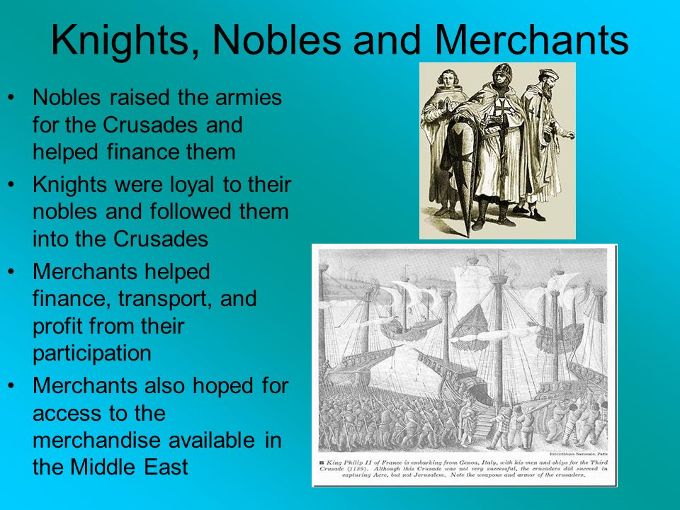 Knights, Nobles and Merchants Nobles raised the armies for the Crusades and helped finance them Knights were loyal to their nobles and followed them into the Crusades Merchants helped finance, transport, and profit from their participation Merchants also hoped for access to the merchandise available in the Middle East