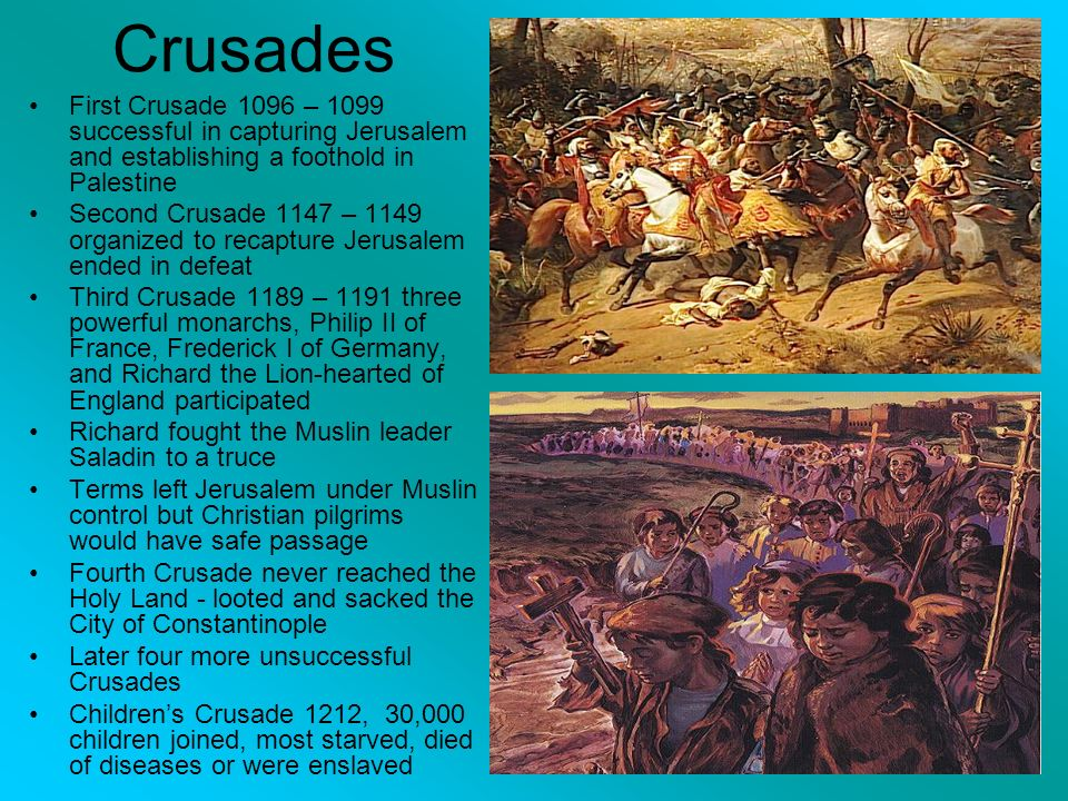 Crusades First Crusade 1096 – 1099 successful in capturing Jerusalem and establishing a foothold in Palestine Second Crusade 1147 – 1149 organized to recapture Jerusalem ended in defeat Third Crusade 1189 – 1191 three powerful monarchs, Philip II of France, Frederick I of Germany, and Richard the Lion-hearted of England participated Richard fought the Muslin leader Saladin to a truce Terms left Jerusalem under Muslin control but Christian pilgrims would have safe passage Fourth Crusade never reached the Holy Land - looted and sacked the City of Constantinople Later four more unsuccessful Crusades Children's Crusade 1212, 30,000 children joined, most starved, died of diseases or were enslaved