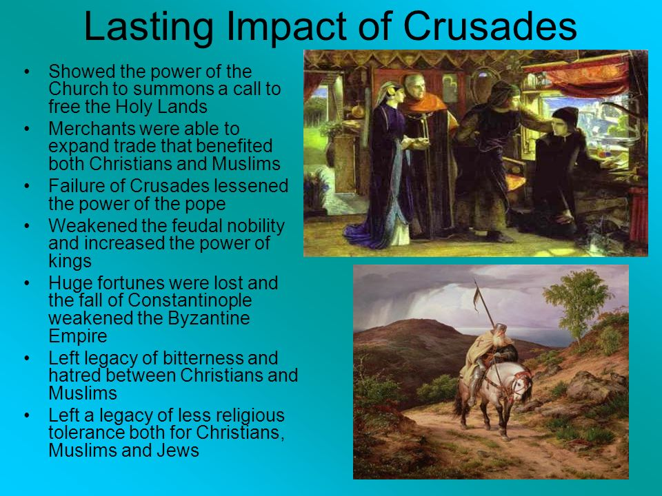 Lasting Impact of Crusades Showed the power of the Church to summons a call to free the Holy Lands Merchants were able to expand trade that benefited both Christians and Muslims Failure of Crusades lessened the power of the pope Weakened the feudal nobility and increased the power of kings Huge fortunes were lost and the fall of Constantinople weakened the Byzantine Empire Left legacy of bitterness and hatred between Christians and Muslims Left a legacy of less religious tolerance both for Christians, Muslims and Jews