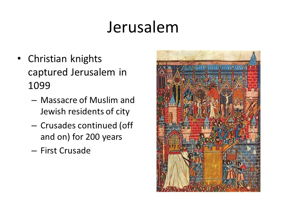 Jerusalem Christian knights captured Jerusalem in 1099 – Massacre of Muslim and Jewish residents of city – Crusades continued (off and on) for 200 years – First Crusade