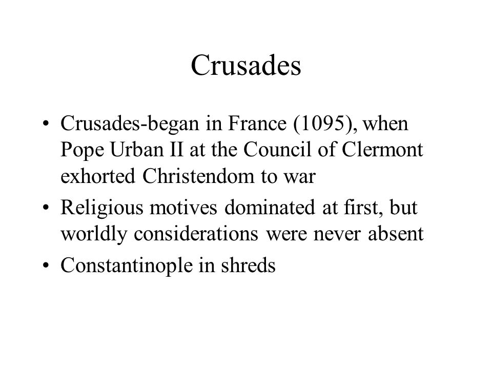 Crusades Crusades-began in France (1095), when Pope Urban II at the Council of Clermont exhorted Christendom to war Religious motives dominated at first, but worldly considerations were never absent Constantinople in shreds