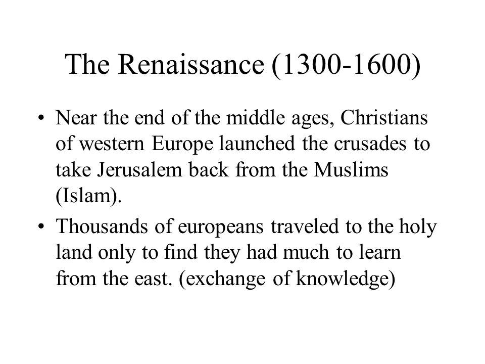 The Renaissance (1300-1600) Near the end of the middle ages, Christians of western Europe launched the crusades to take Jerusalem back from the Muslims (Islam).