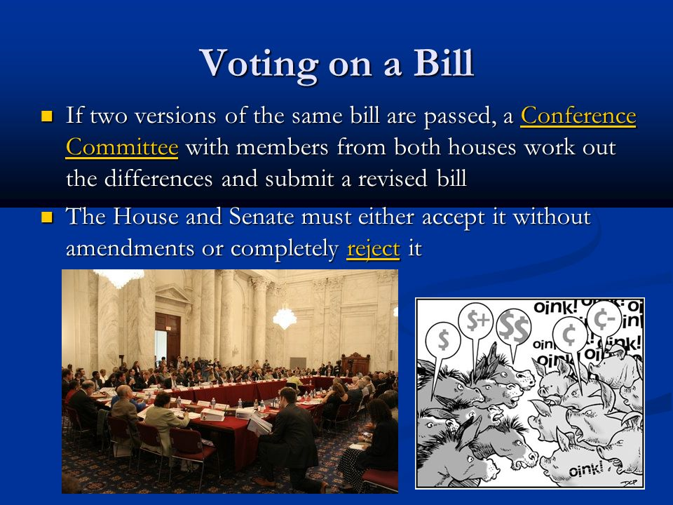 Voting on a Bill If two versions of the same bill are passed, a Conference Committee with members from both houses work out the differences and submit a revised bill If two versions of the same bill are passed, a Conference Committee with members from both houses work out the differences and submit a revised bill The House and Senate must either accept it without amendments or completely reject it The House and Senate must either accept it without amendments or completely reject it