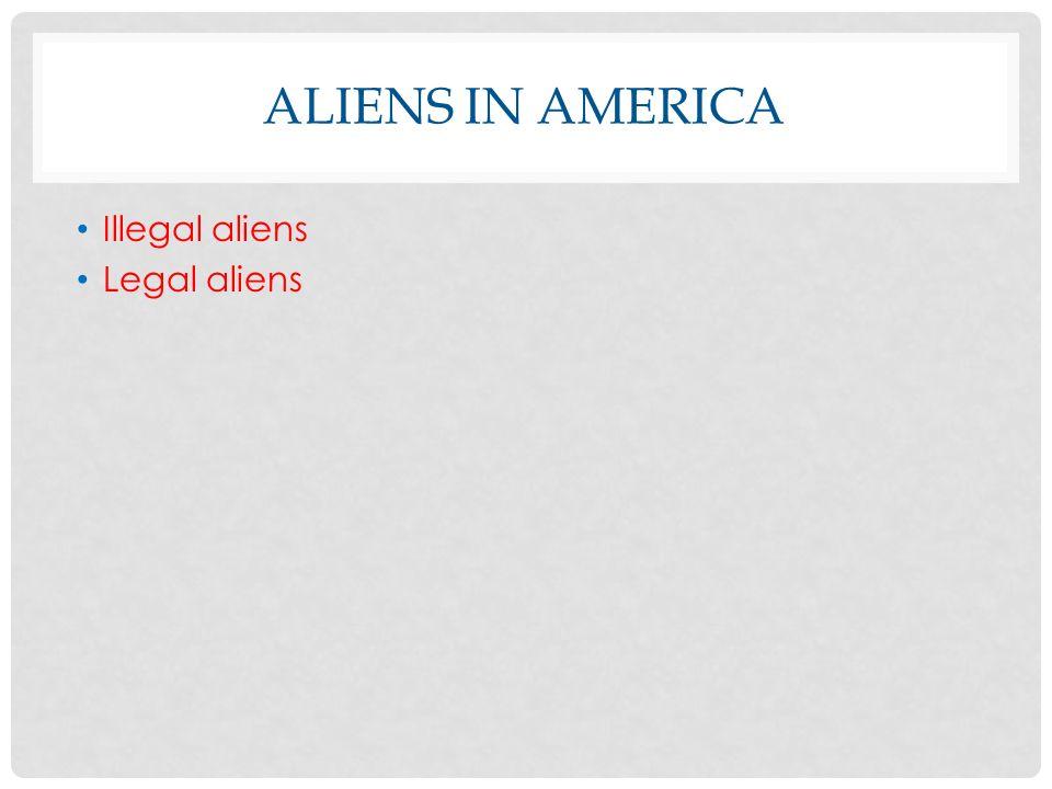 ALIENS IN AMERICA Illegal aliens Legal aliens
