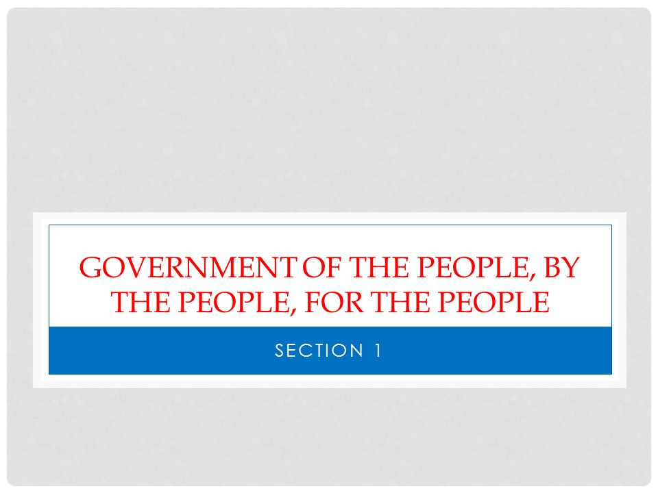 GOVERNMENT OF THE PEOPLE, BY THE PEOPLE, FOR THE PEOPLE SECTION 1