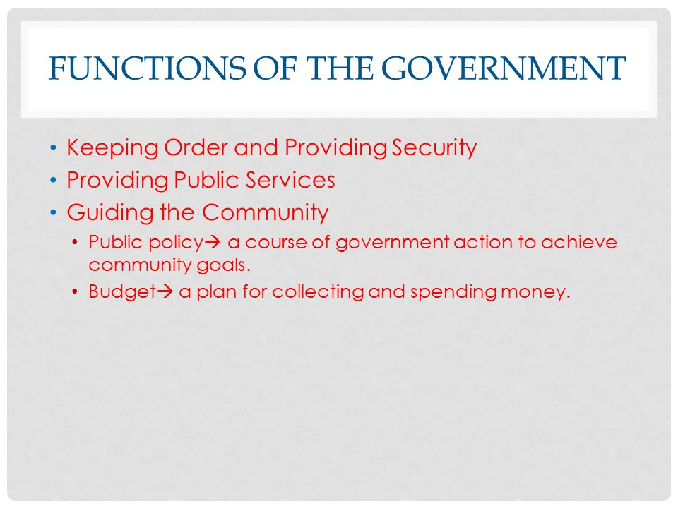 FUNCTIONS OF THE GOVERNMENT Keeping Order and Providing Security Providing Public Services Guiding the Community Public policy  a course of government action to achieve community goals.
