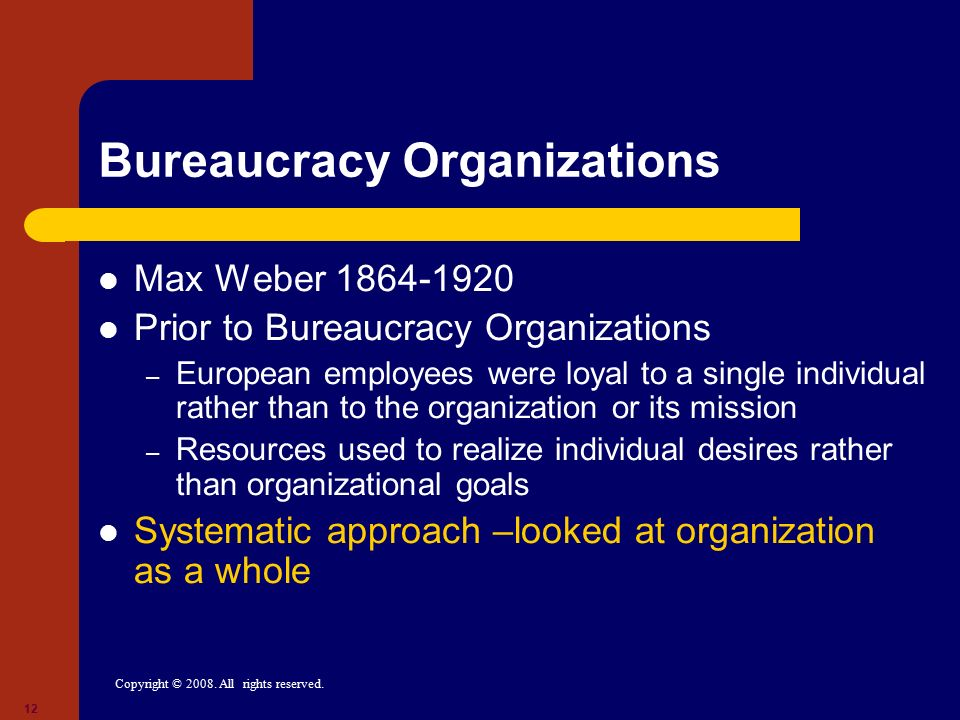 Copyright © 2008. All rights reserved. 12 Bureaucracy Organizations Max Weber 1864-1920 Prior to Bureaucracy Organizations – European employees were l