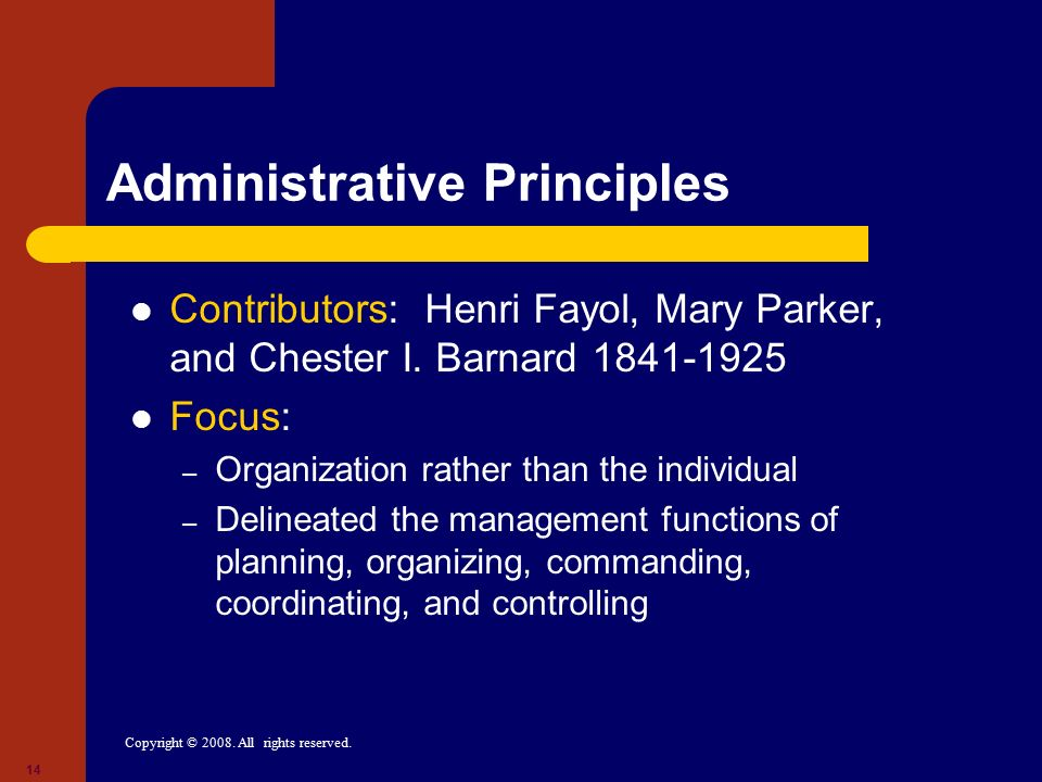 Copyright © 2008. All rights reserved. 14 Administrative Principles Contributors: Henri Fayol, Mary Parker, and Chester I. Barnard 1841-1925 Focus: –